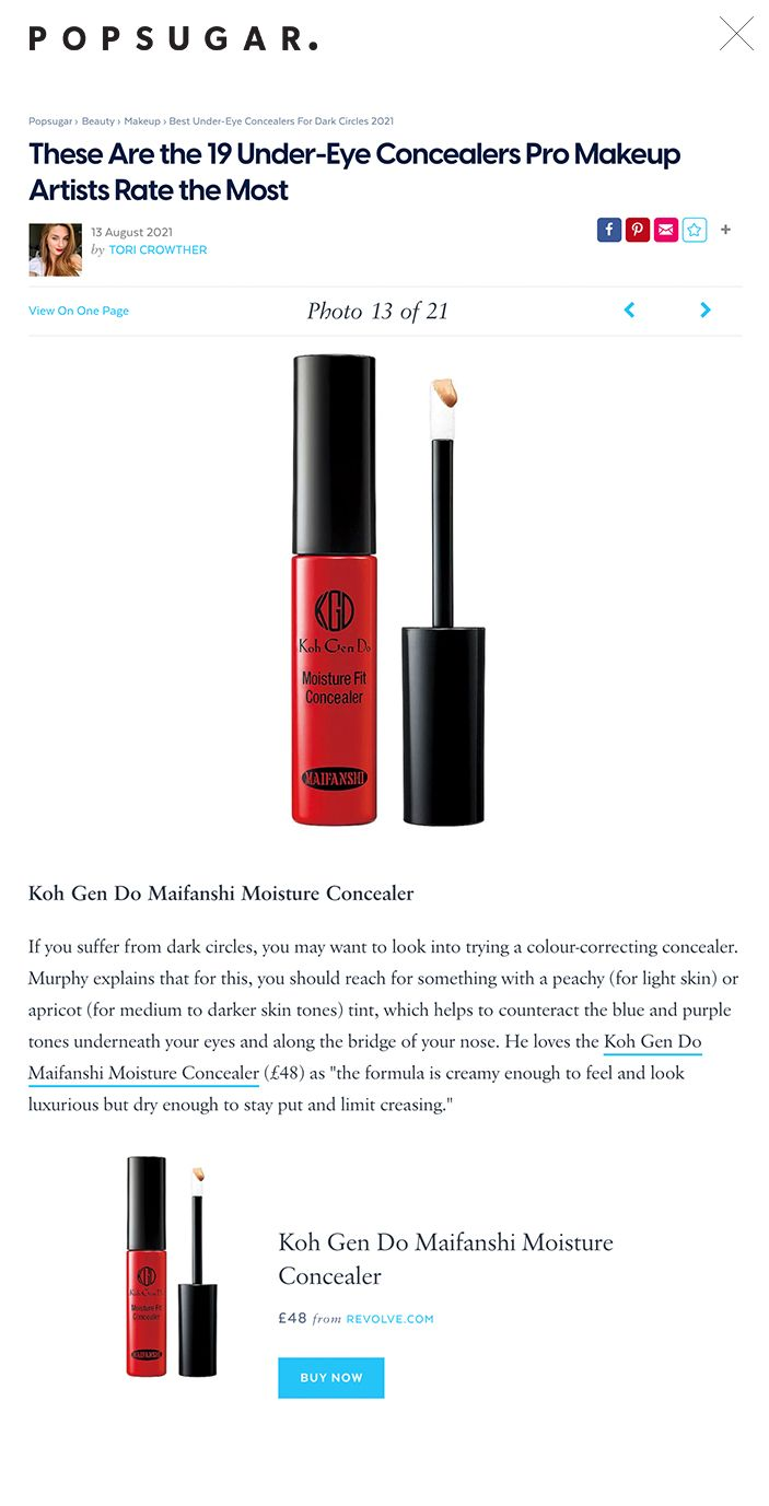 """These Are the 19 Under-Eye Concealers Pro Makeup Artists Rate the Most  13 August 2021 by TORI CROWTHER      View On One Page Photo 13 of 21      Koh Gen Do Maifanshi Moisture Concealer ← USE ARROW KEYS → Image Source: revolve.com Koh Gen Do Maifanshi Moisture Concealer If you suffer from dark circles, you may want to look into trying a colour-correcting concealer. Murphy explains that for this, you should reach for something with a peachy (for light skin) or apricot (for medium to darker skin tones) tint, which helps to counteract the blue and purple tones underneath your eyes and along the bridge of your nose. He loves the Koh Gen Do Maifanshi Moisture Concealer (£48) as """"the formula is creamy enough to feel and look luxurious but dry enough to stay put and limit creasing."""""""