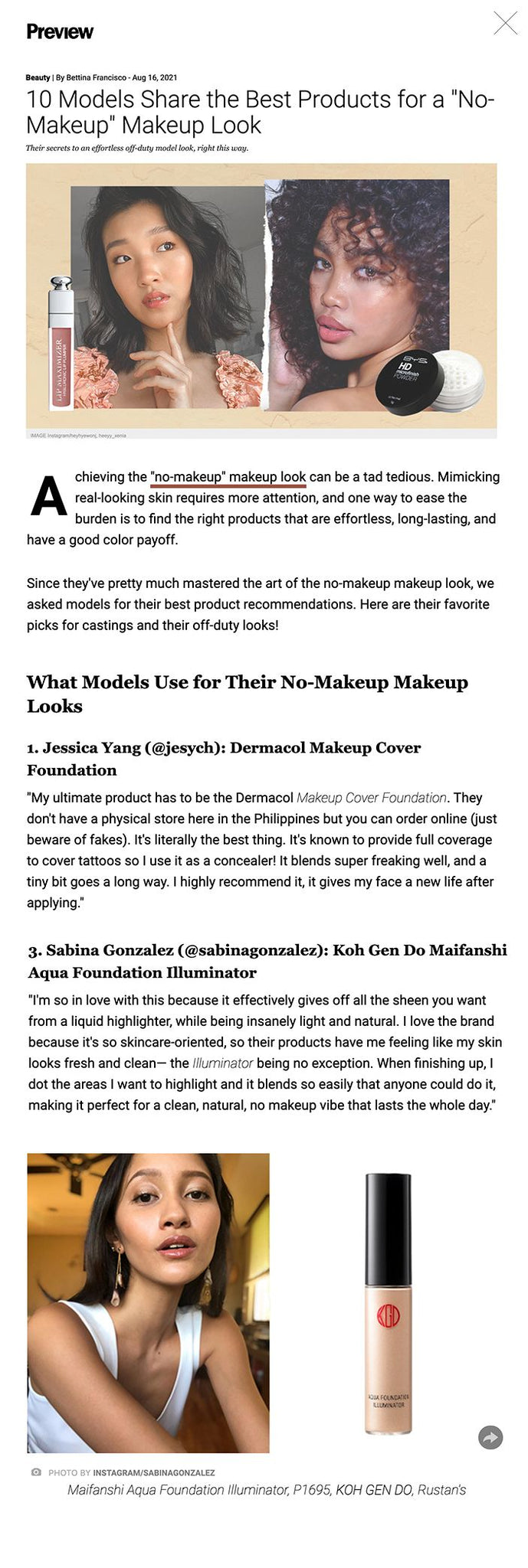 """10 Models Share the Best Products for a """"No-Makeup"""" Makeup Look Their secrets to an effortless off-duty model look, right this way.  10 Models Share the Best Products for a """"No-Makeup"""" Makeup Look IMAGE Instagram/heyhyewonj, heeyy_xenia Shares  Share  Tweet  Comments Achieving the """"no-makeup"""" makeup look can be a tad tedious. Mimicking real-looking skin requires more attention, and one way to ease the burden is to find the right products that are effortless, long-lasting, and have a good color payoff.  Since they've pretty much mastered the art of the no-makeup makeup look, we asked models for their best product recommendations. Here are their favorite picks for castings and their off-duty looks!  What Models Use for Their No-Makeup Makeup Looks 1. Jessica Yang (@jesych): Dermacol Makeup Cover Foundation """"My ultimate product has to be the Dermacol Makeup Cover Foundation. They don't have a physical store here in the Philippines but you can order online (just beware of fakes). It's literally the best thing. It's known to provide full coverage to cover tattoos so I use it as a concealer! It blends super freaking well, and a tiny bit goes a long way. I highly recommend it, it gives my face a new life after applying.""""  ADVERTISEMENT - CONTINUE READING BELOW   ADVERTISING   model makeup essentials   PHOTO BY INSTAGRAM/JESYCH Makeup Cover Foundation, P690, DERMACOL, Lazada  2. Reins Mika (@reinsmika): Sunnies Face Face Glass in Nova """"My go-to favorite product for is the Sunnies Face Face Glass in Nova. It's light on the skin and quickly gives you a dewy, glass-like finish. It's a model makeup must-have for me since it gives the illusion of higher cheekbones and a more natural look while accentuating your angles.""""  CONTINUE READING BELOW  RECOMMENDED VIDEOS  model makeup essentials   PHOTO BY INSTAGRAM/REINSMIKA Face Glass in Nova, P445, SUNNIES FACE, Lazada  3. Sabina Gonzalez (@sabinagonzalez): Koh Gen Do Maifanshi Aqua Foundation Illuminator """"I'm so in love with this be"""