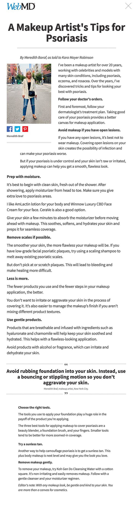 A Makeup Artist's Tips for Psoriasis Share on Facebook Share on Twitter Share on Pinterest Save Email Print By Meredith Baraf, as told to Kara Mayer Robinson   Share on Facebook Share on Twitter Share on Pinterest Meredith Braf I've been a makeup artist for over 20 years, working with celebrities and models with many skin conditions, including psoriasis, eczema, and rosacea. Over the years, I've discovered tricks and tips for looking your best with psoriasis.  Follow your doctor's orders.  First and foremost, follow your dermatologist's treatment plan. Taking good care of your psoriasis provides a better canvas for makeup application.  Avoid makeup if you have open lesions.  If you have any open lesions, it's best not to wear makeup. Covering open lesions on your skin creates the possibility of infection and can make your psoriasis worse.  But if your psoriasis is under control and your skin isn't raw or irritated, applying makeup can help you get a smooth, flawless look.  Prep with moisture.  It's best to begin with clean skin, fresh out of the shower. After showering, apply moisturizer from head to toe. Make sure you give extra love to psoriasis areas.  I like AmLactin lotion for your body and Winnow Luxury CBD Face Cream for your face. CeraVe is also a good option.  Give your skin a few minutes to absorb the moisturizer before moving ahead with makeup. This soothes, softens, and hydrates your skin and preps it for seamless coverage.  Remove scales if possible.  The smoother your skin, the more flawless your makeup will be. If you have low-grade facial psoriatic plaques, try using a scaling shampoo to melt away existing psoriatic scales.  But don't pick at or scratch plaques. This will lead to bleeding and make healing more difficult.  Less is more.  The fewer products you use and the fewer steps in your makeup application, the better.  You don't want to irritate or aggravate your skin in the process of covering it. It's also easier to manage the makeup's finish i
