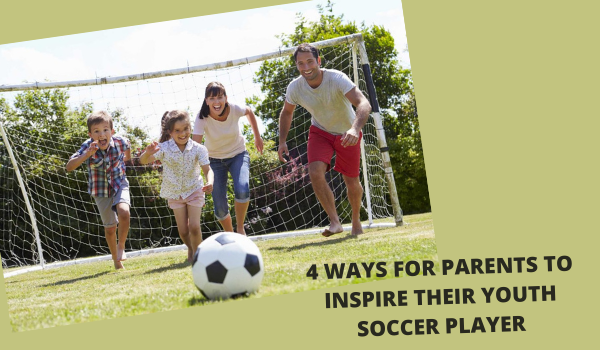 4 WAYS FOR PARENTS TO INSPIRE THEIR YOUTH SOCCER PLAYER