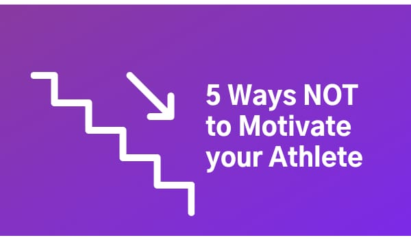 5 Ways NOT to Motivate your Athlete
