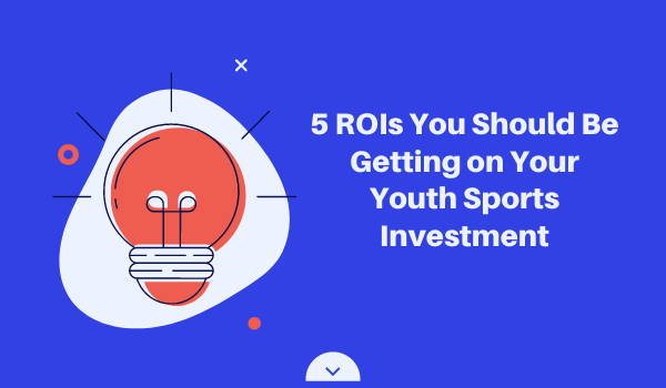 5 ROIs You Should Be Getting on Your Youth Sports Investment
