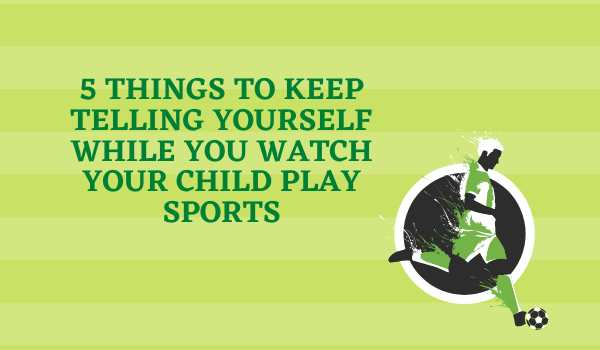 5 Things to Keep Telling Yourself While You Watch Your Child Play Sports