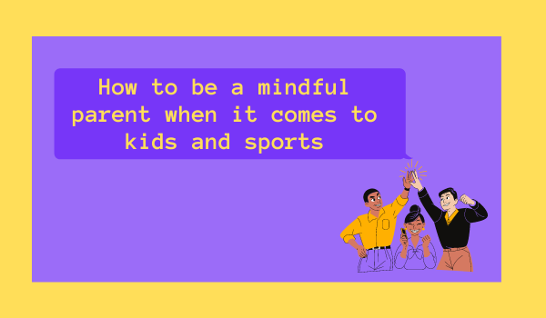 How to be a mindful parent when it comes to kids and sports