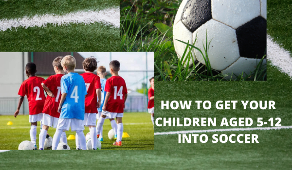 HOW TO GET YOUR CHILDREN AGED 5-12 INTO SOCCER