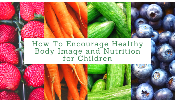 How To Encourage Healthy Body Image and Nutrition for Children