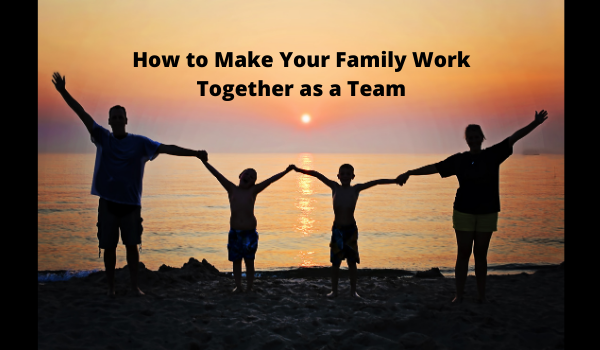 How to Make Your Family Work Together as a Team