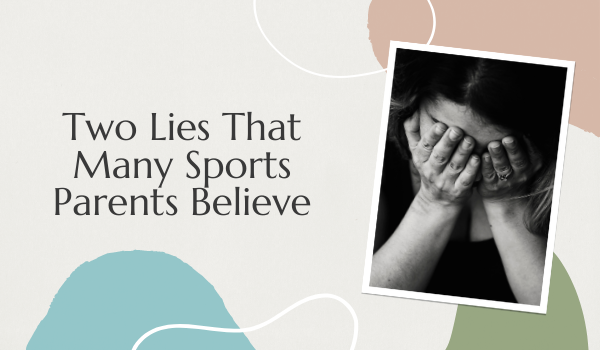 Two Lies That Many Sports Parents Believe