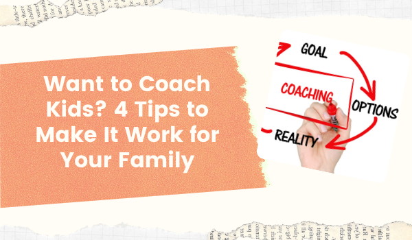 Want to Coach Kids? 4 Tips to Make It Work for Your Family