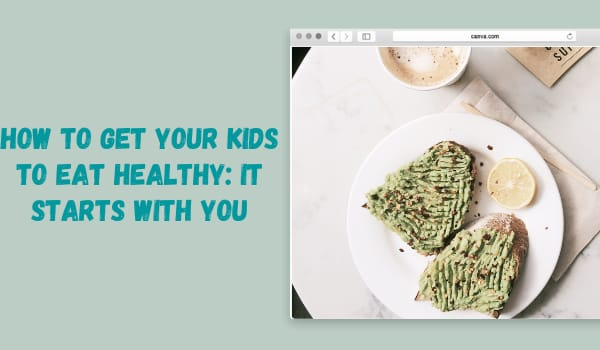 How to Get Your Kids to Eat Healthy: It Starts with You
