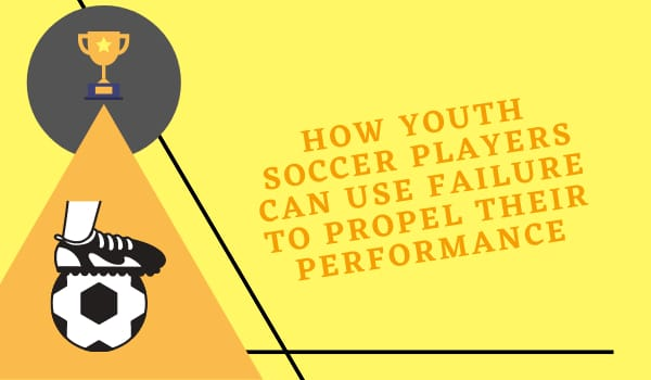 How Youth Soccer Players Can Use Failure to Propel their Performance
