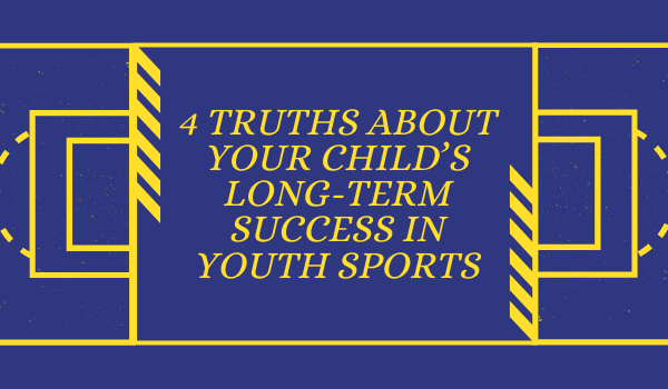 4 Truths About Your Child's Long-Term Success in Youth Sports