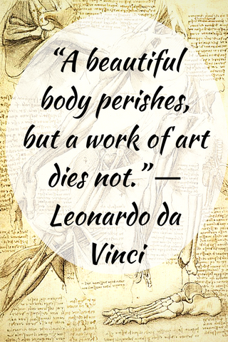 """A beautiful body perishes, but a work of art dies not."" ― Leonardo da Vinci"