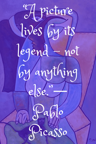 """A picture lives by its legend – not by anything else.""― Pablo Picasso"