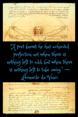 """A poet knows he has achieved perfection not when there is nothing left to add, but when there is nothing left to take away."" ― Leonardo da Vinci"