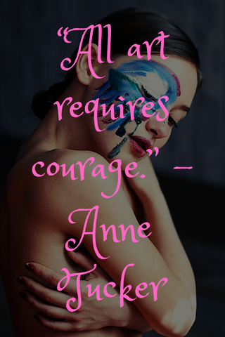 """All art requires courage."" -Anne Tucker"
