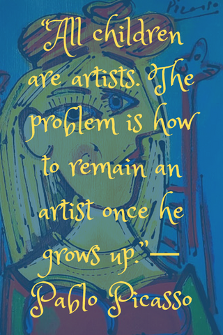 """All children are artists. The problem is how to remain an artist once he grows up.""― Pablo Picasso"