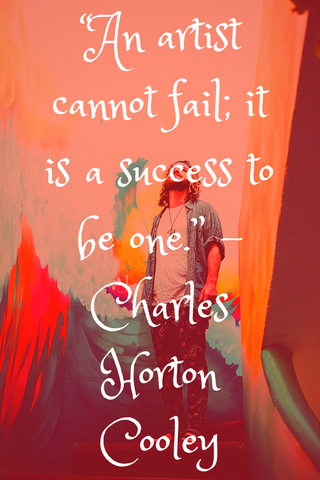 """An artist cannot fail; it is a success to be one."" -Charles Horton Cooley"