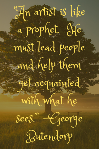 """An artist is like a prophet.  He must lead people and help them get acquainted with what he sees."" -George Butendorp"