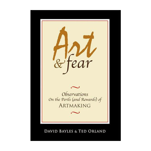 Art & Fear: Observations on the Perils (and Rewards) of Art Making by David Bayles and Ted Orland