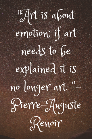 """Art is about emotion; if art needs to be explained it is no longer art. "" - Pierre-Auguste Renoir"