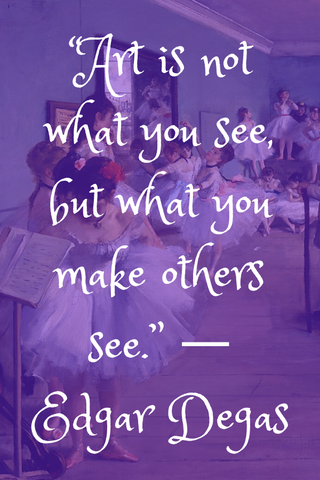 """Art is not what you see, but what you make others see."" ― Edgar Degas"