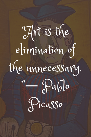 """Art is the elimination of the unnecessary. ""― Pablo Picasso"