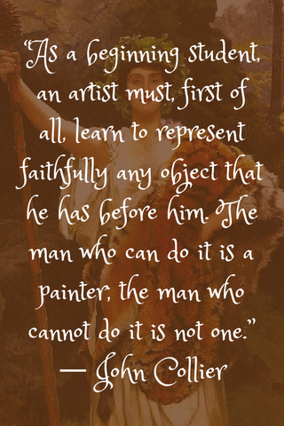 """As a beginning student, an artist must, first of all, learn to represent faithfully any object that he has before him. The man who can do it is a painter; the man who cannot do it is not one."" ― John Collier"