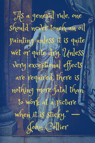 """As a general rule, one should never touch an oil painting unless it is quite wet or quite dry. Unless very exceptional effects are required, there is nothing more fatal than to work at a picture when it is sticky."" ― John Collier"