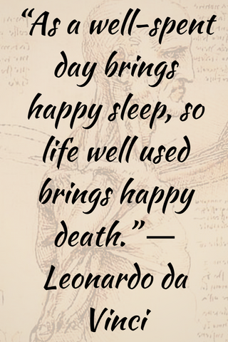 """As a well-spent day brings happy sleep, so life well used brings happy death."" ― Leonardo da Vinci"