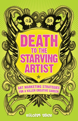 Death to the Starving Artist: Art Marketing Strategies for a Killer Creative Career by Nikolas Allen