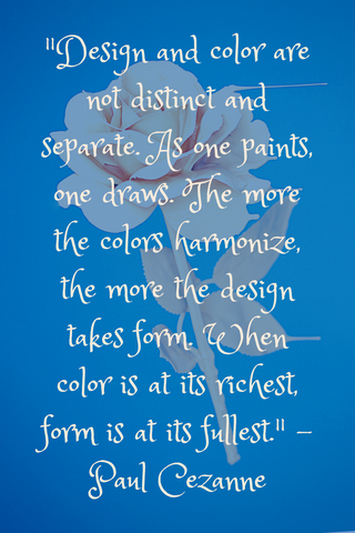 """Design and color are not distinct and separate. As one paints, one draws. The more the colors harmonize, the more the design takes form. When color is at its richest, form is at its fullest."" -Paul Cezanne"