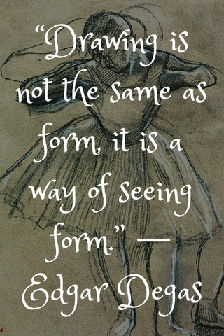 """Drawing is not the same as form, it is a way of seeing form."" ― Edgar Degas"