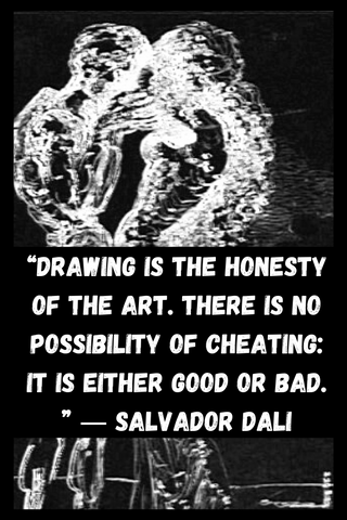 """Drawing is the honesty of the art. There is no possibility of cheating: It is either good or bad. "" ― Salvador Dali"