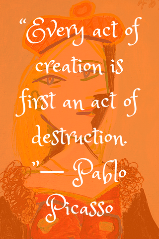 """Every act of creation is first an act of destruction. ""― Pablo Picasso"