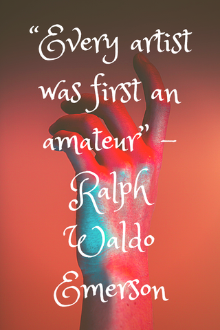 """Every artist was first an amateur"" -Ralph Waldo Emerson"