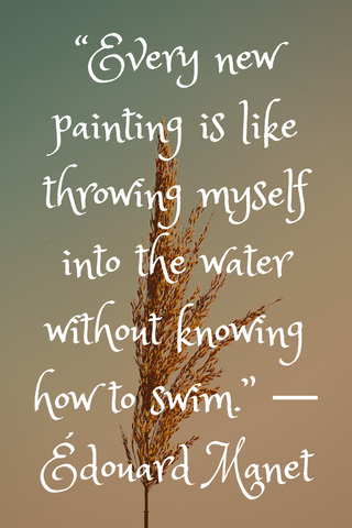 """Every new painting is like throwing myself into the water without knowing how to swim."" ― Édouard Manet"