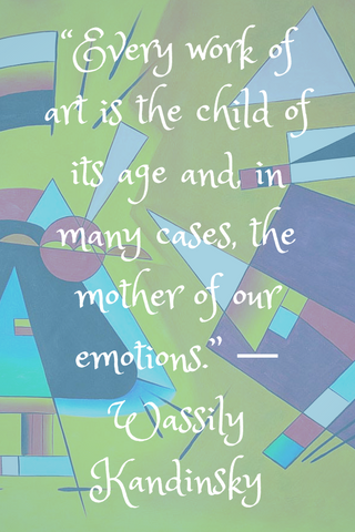 """Every work of art is the child of its age and, in many cases, the mother of our emotions."" ― Wassily Kandinsky"