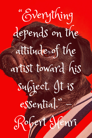 """Everything depends on the attitude of the artist toward his subject. It is essential."" -Robert Henri"