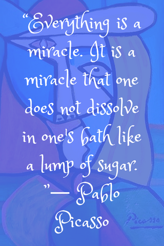 """Everything is a miracle. It is a miracle that one does not dissolve in one's bath like a lump of sugar. ""― Pablo Picasso"