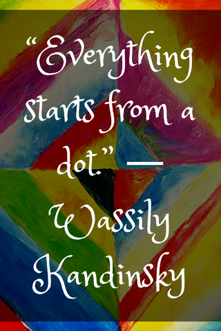 """Everything starts from a dot."" ― Wassily Kandinsky"