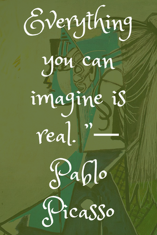 "Everything you can imagine is real. ""― Pablo Picasso"