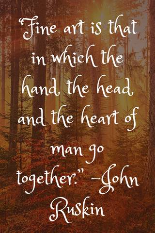 """Fine art is that in which the hand, the head, and the heart of man go together."" -John Ruskin"