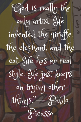 """God is really the only artist. He invented the giraffe, the elephant, and the cat. He has no real style. He just keeps on trying other things.""― Pablo Picasso"