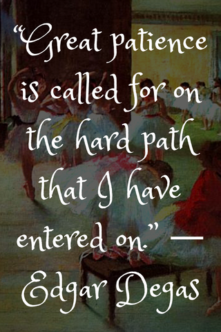 """Great patience is called for on the hard path that I have entered on."" ― Edgar Degas"