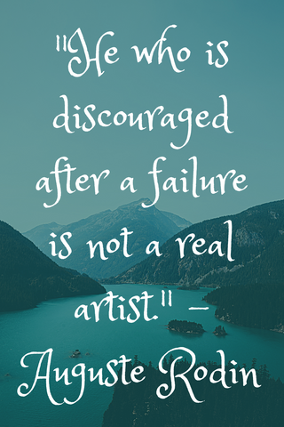 """He who is discouraged after a failure is not a real artist."" - Auguste Rodin"