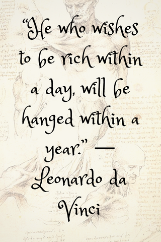"""He who wishes to be rich within a day, will be hanged within a year."" ― Leonardo da Vinci"