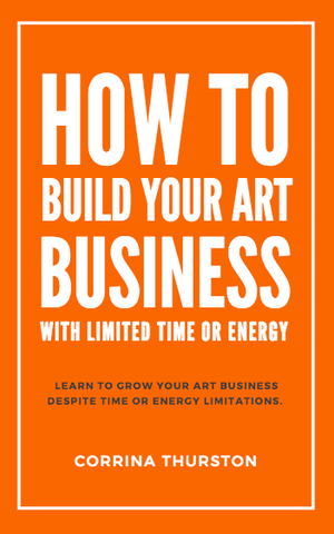 How to Build Your Art Business with Limited Time or Energy by Corrina Thurston