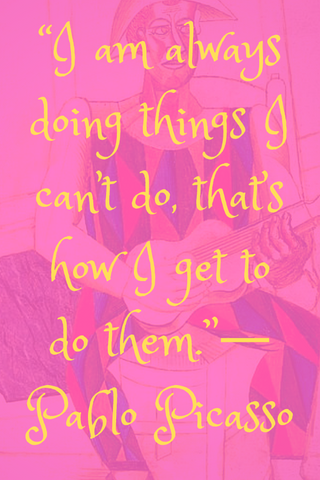 """I am always doing things I can't do, that's how I get to do them.""― Pablo Picasso"