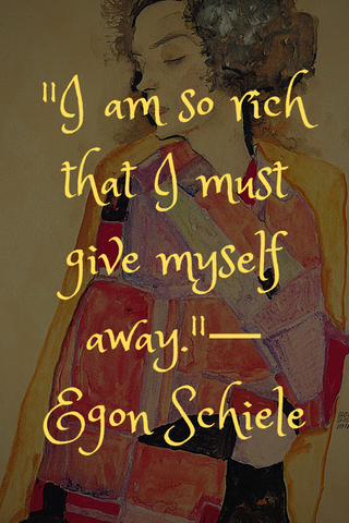 """I am so rich that I must give myself away.""― Egon Schiele"